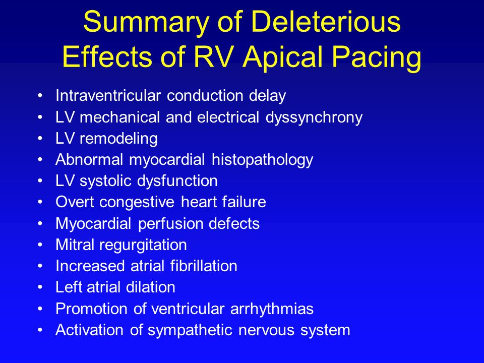 Summary of Deleterious Effects of RV Apical Pacing Intraventricular conduction delay LV mechanical and electrical dyssynchrony LV remodeling Abnormal
