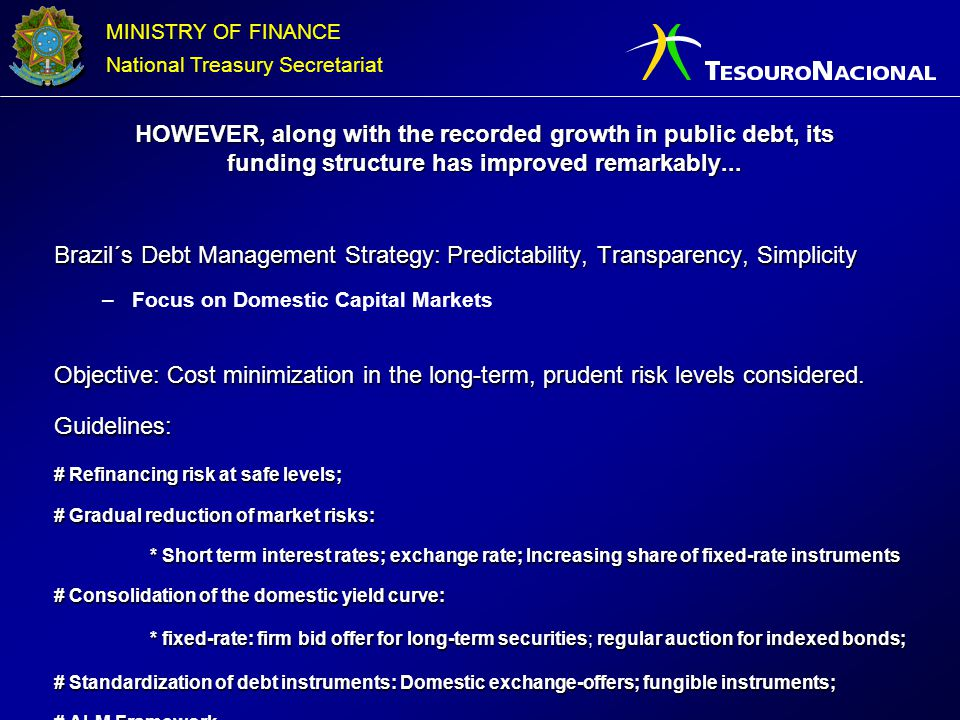 MINISTRY OF FINANCE National Treasury Secretariat Brazil´s Debt Management Strategy: Predictability, Transparency, Simplicity –Focus on Domestic Capit