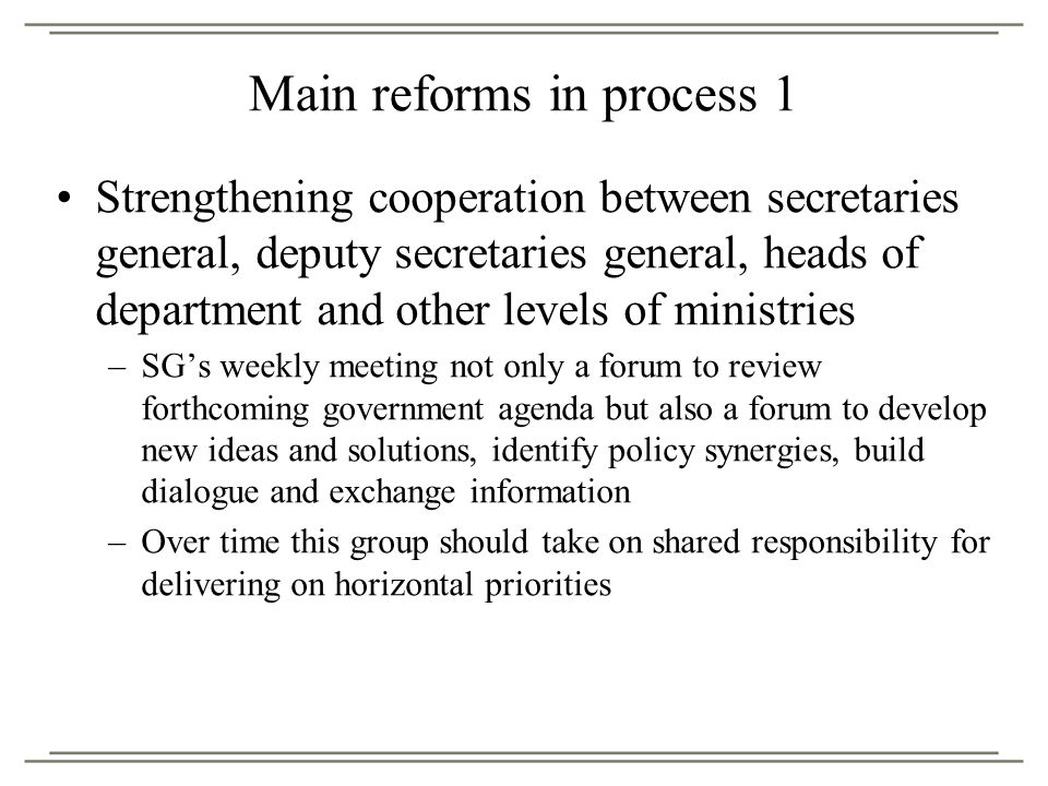 Main reforms in process 1 Strengthening cooperation between secretaries general, deputy secretaries general, heads of department and other levels of ministries –SG's weekly meeting not only a forum to review forthcoming government agenda but also a forum to develop new ideas and solutions, identify policy synergies, build dialogue and exchange information –Over time this group should take on shared responsibility for delivering on horizontal priorities