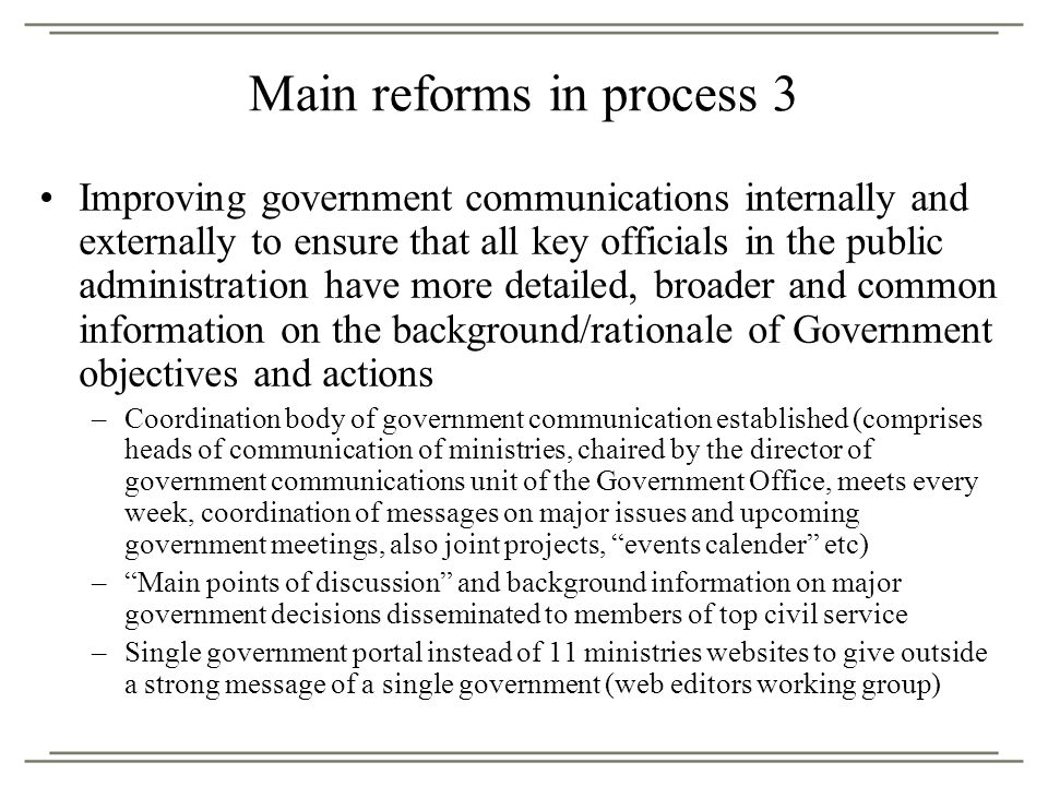Improving government communications internally and externally to ensure that all key officials in the public administration have more detailed, broader and common information on the background/rationale of Government objectives and actions –Coordination body of government communication established (comprises heads of communication of ministries, chaired by the director of government communications unit of the Government Office, meets every week, coordination of messages on major issues and upcoming government meetings, also joint projects, events calender etc) – Main points of discussion and background information on major government decisions disseminated to members of top civil service –Single government portal instead of 11 ministries websites to give outside a strong message of a single government (web editors working group) Main reforms in process 3