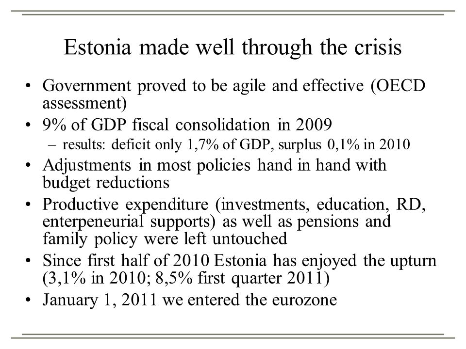 Estonia made well through the crisis Government proved to be agile and effective (OECD assessment) 9% of GDP fiscal consolidation in 2009 –results: deficit only 1,7% of GDP, surplus 0,1% in 2010 Adjustments in most policies hand in hand with budget reductions Productive expenditure (investments, education, RD, enterpeneurial supports) as well as pensions and family policy were left untouched Since first half of 2010 Estonia has enjoyed the upturn (3,1% in 2010; 8,5% first quarter 2011) January 1, 2011 we entered the eurozone