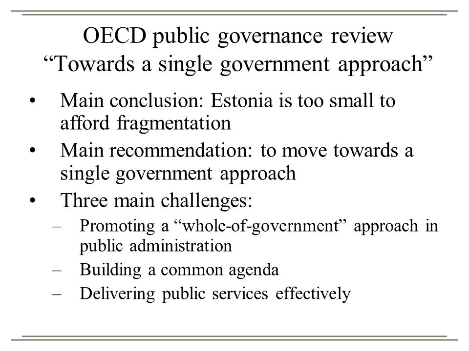 OECD public governance review Towards a single government approach Main conclusion: Estonia is too small to afford fragmentation Main recommendation: to move towards a single government approach Three main challenges: –Promoting a whole-of-government approach in public administration –Building a common agenda –Delivering public services effectively