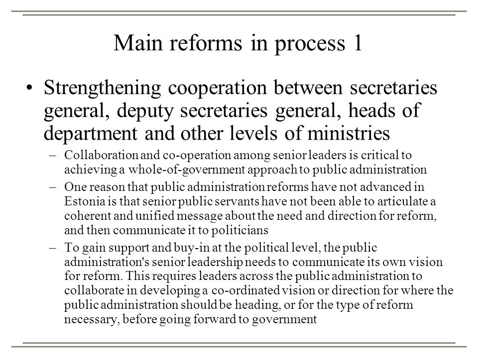 Main reforms in process 1 Strengthening cooperation between secretaries general, deputy secretaries general, heads of department and other levels of ministries –Collaboration and co-operation among senior leaders is critical to achieving a whole-of-government approach to public administration –One reason that public administration reforms have not advanced in Estonia is that senior public servants have not been able to articulate a coherent and unified message about the need and direction for reform, and then communicate it to politicians –To gain support and buy-in at the political level, the public administration s senior leadership needs to communicate its own vision for reform.