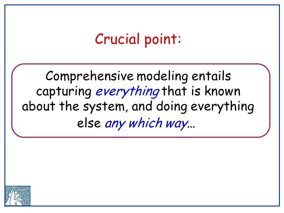 Crucial point: Comprehensive modeling entails capturing everything that is known about the system, and doing everything else any which way…
