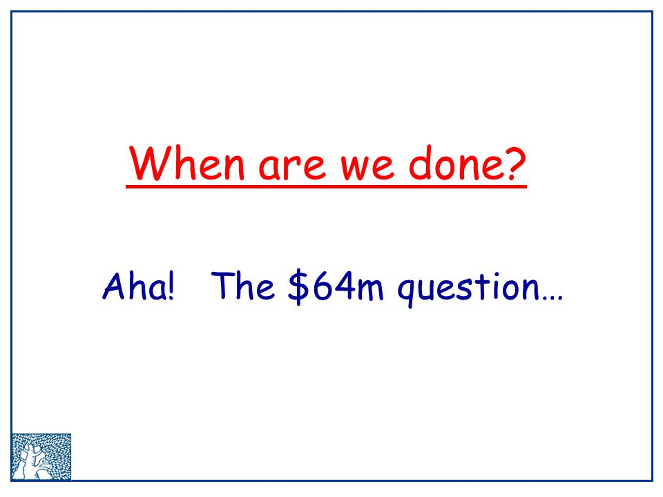 When are we done? Aha! The $64m question…