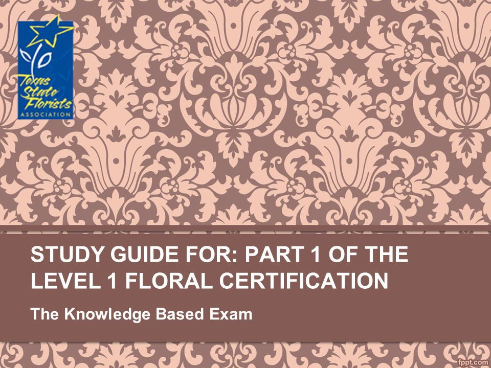 STUDY GUIDE FOR: PART 1 OF THE LEVEL 1 FLORAL CERTIFICATION The Knowledge Based Exam