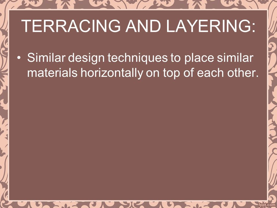 TERRACING AND LAYERING: Similar design techniques to place similar materials horizontally on top of each other.