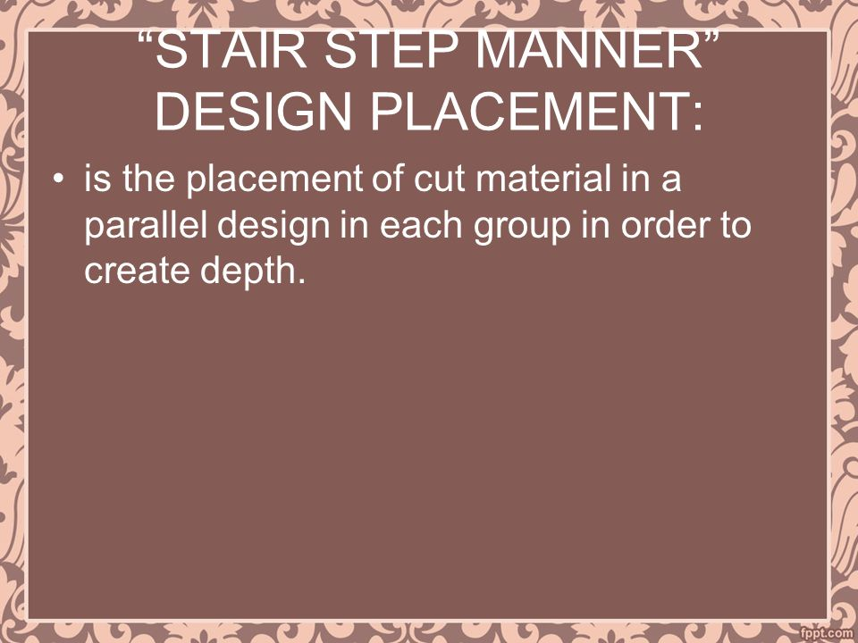 STAIR STEP MANNER DESIGN PLACEMENT: is the placement of cut material in a parallel design in each group in order to create depth.