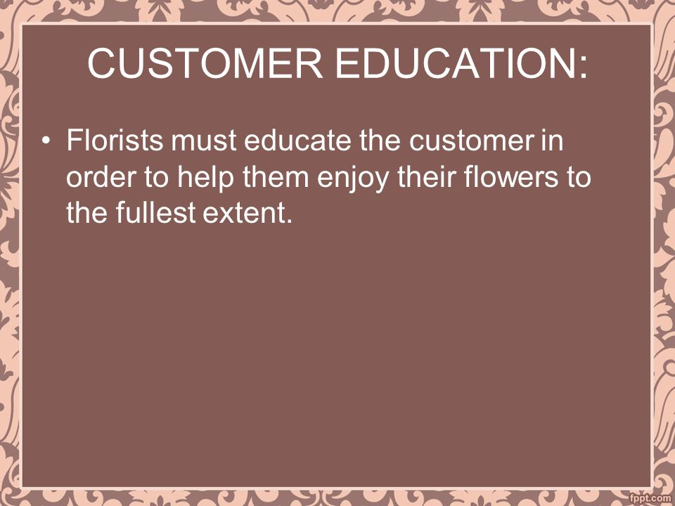 CUSTOMER EDUCATION: Florists must educate the customer in order to help them enjoy their flowers to the fullest extent.