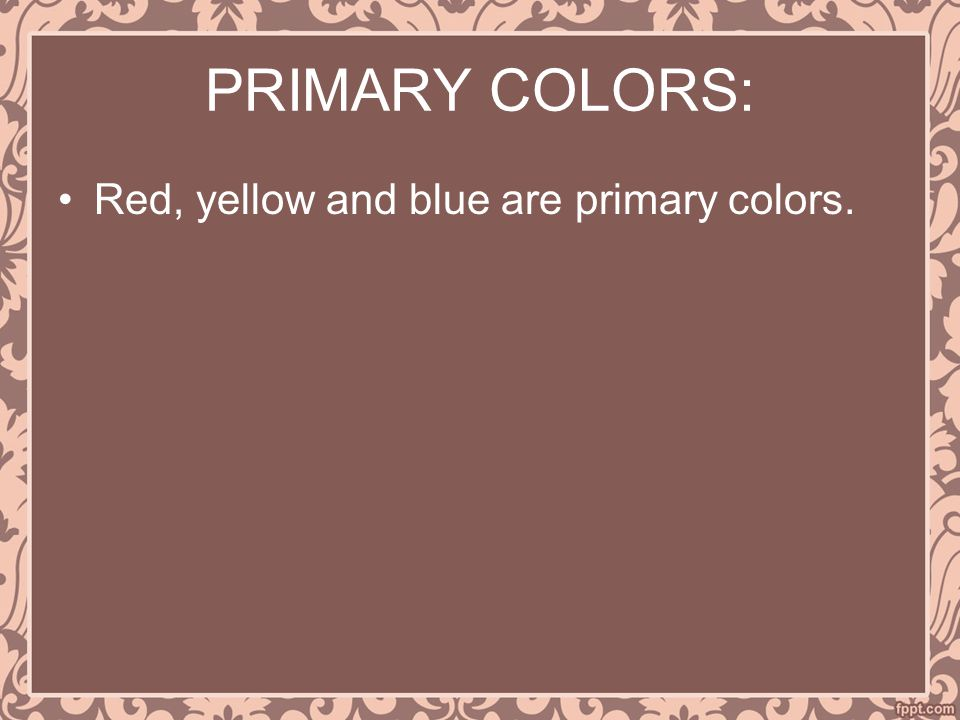 PRIMARY COLORS: Red, yellow and blue are primary colors.
