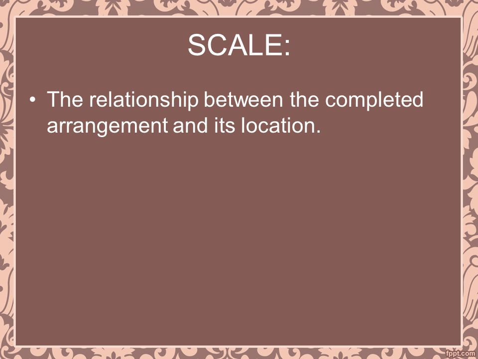 SCALE: The relationship between the completed arrangement and its location.