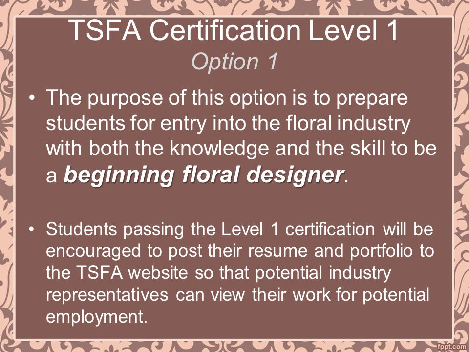 TSFA Certification Level 1 Option 1 beginning floral designerThe purpose of this option is to prepare students for entry into the floral industry with both the knowledge and the skill to be a beginning floral designer.