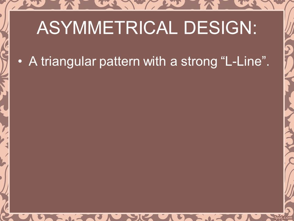 ASYMMETRICAL DESIGN: A triangular pattern with a strong L-Line .