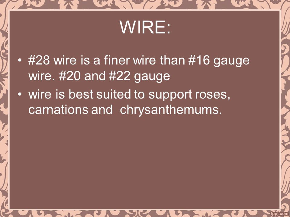 WIRE: #28 wire is a finer wire than #16 gauge wire. #20 and #22 gauge wire is best suited to support roses, carnations and chrysanthemums.