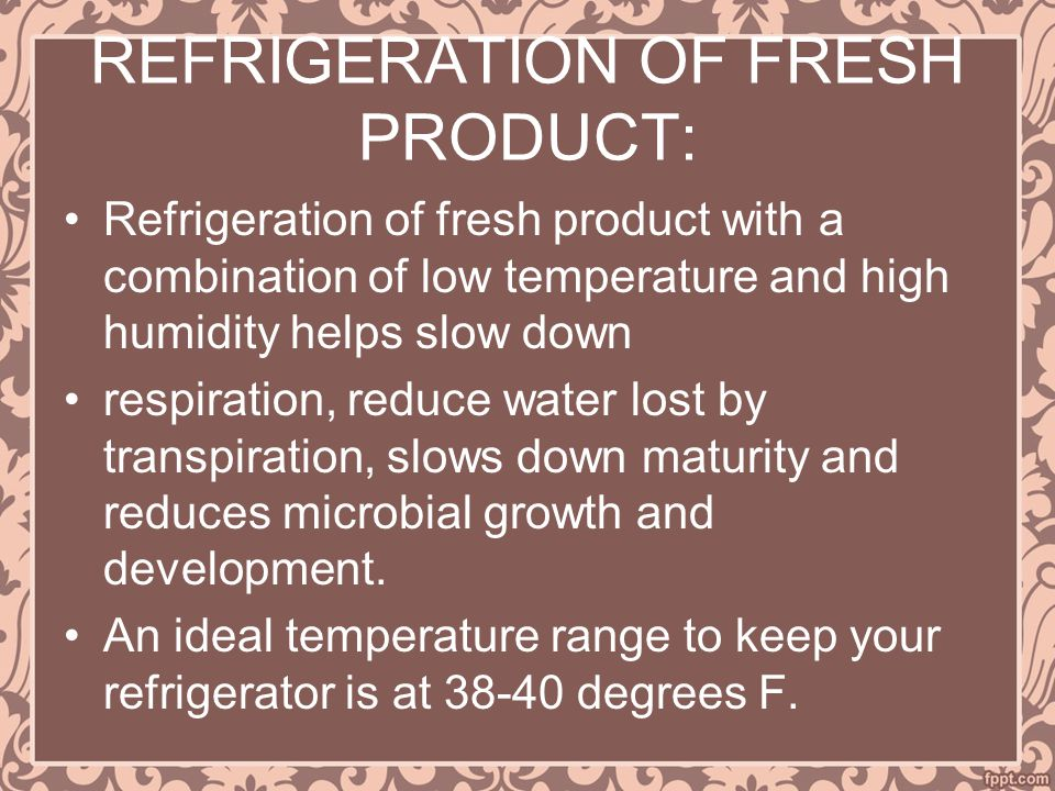 REFRIGERATION OF FRESH PRODUCT: Refrigeration of fresh product with a combination of low temperature and high humidity helps slow down respiration, reduce water lost by transpiration, slows down maturity and reduces microbial growth and development.