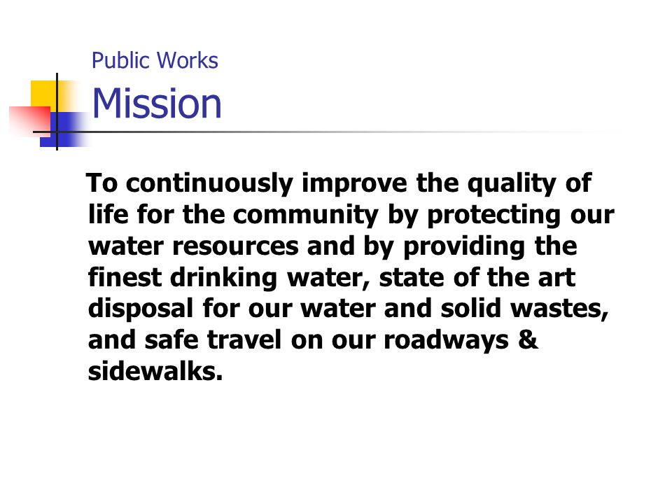Public Works Mission To continuously improve the quality of life for the community by protecting our water resources and by providing the finest drinking water, state of the art disposal for our water and solid wastes, and safe travel on our roadways & sidewalks.