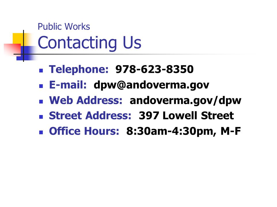 Public Works Contacting Us Telephone: 978-623-8350 E-mail: dpw@andoverma.gov Web Address: andoverma.gov/dpw Street Address: 397 Lowell Street Office Hours: 8:30am-4:30pm, M-F