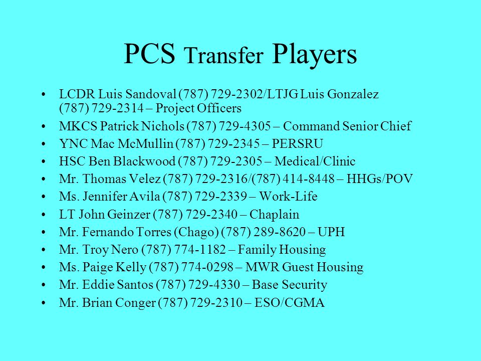 PCS Transfer Players LCDR Luis Sandoval (787) 729-2302/LTJG Luis Gonzalez (787) 729-2314 – Project Officers MKCS Patrick Nichols (787) 729-4305 – Command Senior Chief YNC Mac McMullin (787) 729-2345 – PERSRU HSC Ben Blackwood (787) 729-2305 – Medical/Clinic Mr.