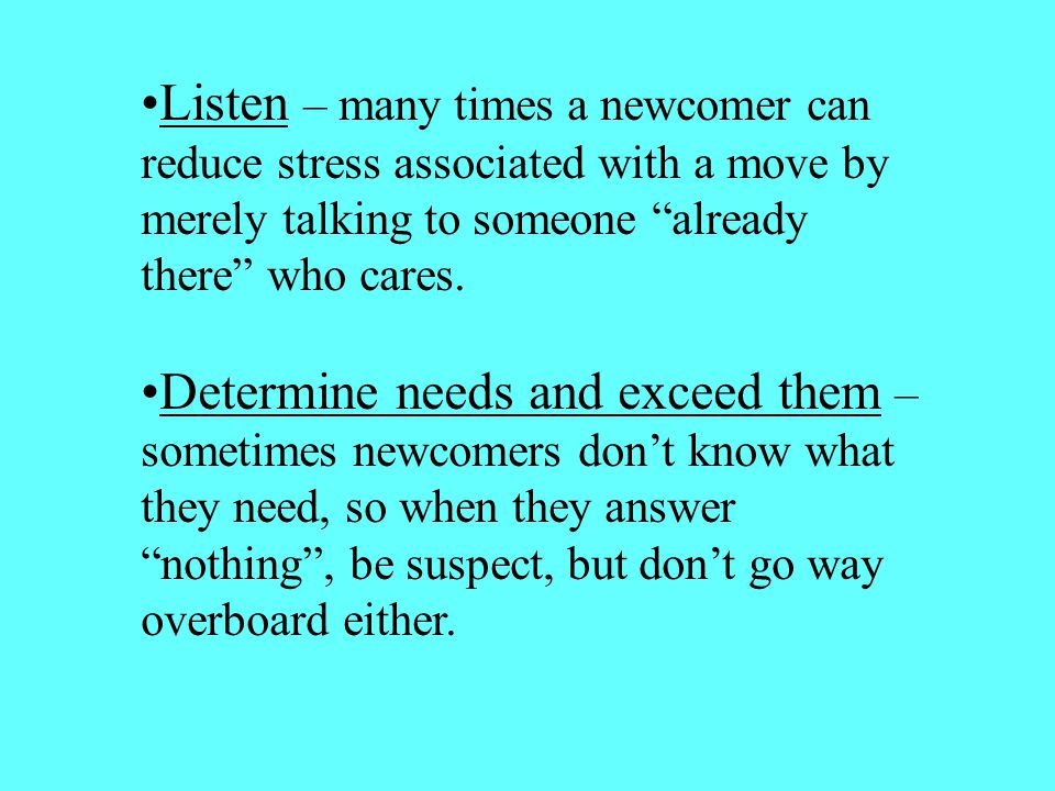 Listen – many times a newcomer can reduce stress associated with a move by merely talking to someone already there who cares.