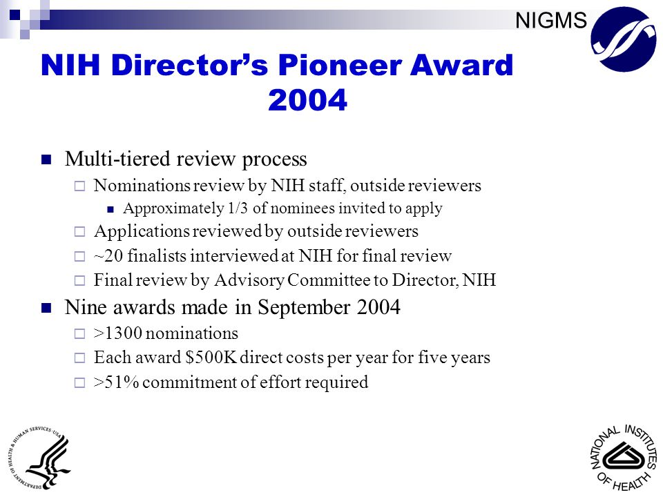 NIGMS NIH Director's Pioneer Award 2004 Multi-tiered review process  Nominations review by NIH staff, outside reviewers Approximately 1/3 of nominees invited to apply  Applications reviewed by outside reviewers  ~20 finalists interviewed at NIH for final review  Final review by Advisory Committee to Director, NIH Nine awards made in September 2004  >1300 nominations  Each award $500K direct costs per year for five years  >51% commitment of effort required