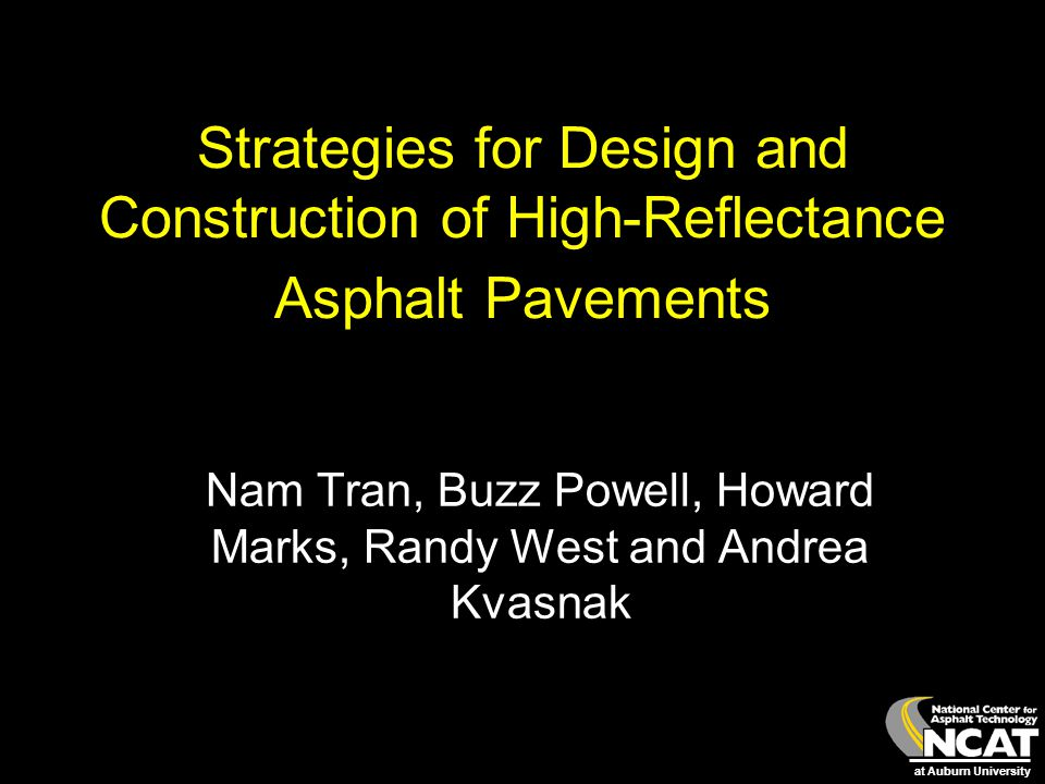 at Auburn University Strategies for Design and Construction of High-Reflectance Asphalt Pavements Nam Tran, Buzz Powell, Howard Marks, Randy West and
