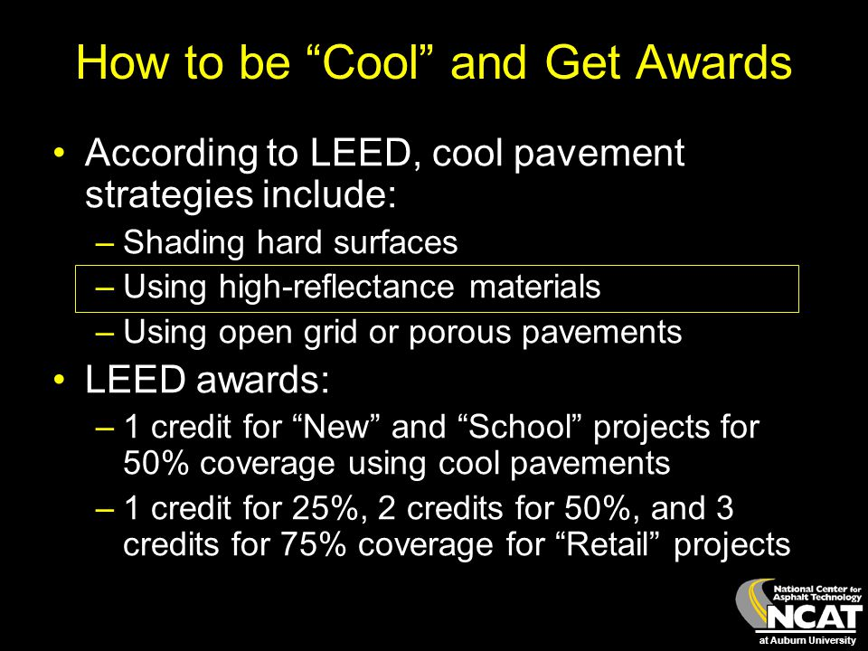 """at Auburn University How to be """"Cool"""" and Get Awards According to LEED, cool pavement strategies include: –Shading hard surfaces –Using high-reflectan"""