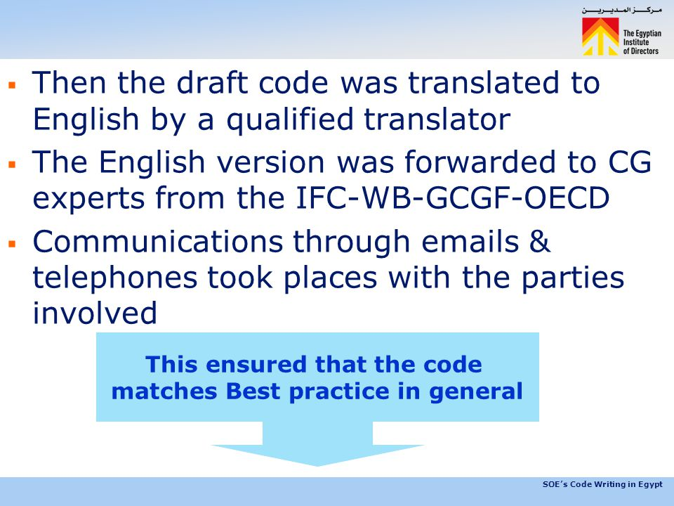 SOE's Code Writing in Egypt  Then the draft code was translated to English by a qualified translator  The English version was forwarded to CG experts from the IFC-WB-GCGF-OECD  Communications through emails & telephones took places with the parties involved This ensured that the code matches Best practice in general