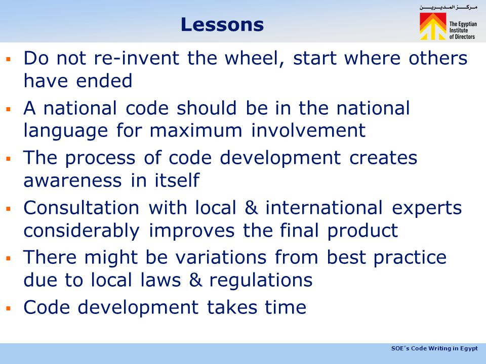 SOE's Code Writing in Egypt Lessons  Do not re-invent the wheel, start where others have ended  A national code should be in the national language for maximum involvement  The process of code development creates awareness in itself  Consultation with local & international experts considerably improves the final product  There might be variations from best practice due to local laws & regulations  Code development takes time