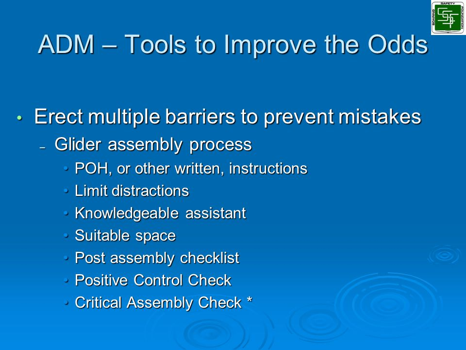ADM – Tools to Improve the Odds Erect multiple barriers to prevent mistakes Erect multiple barriers to prevent mistakes – Glider assembly process POH, or other written, instructionsPOH, or other written, instructions Limit distractionsLimit distractions Knowledgeable assistantKnowledgeable assistant Suitable spaceSuitable space Post assembly checklistPost assembly checklist Positive Control CheckPositive Control Check Critical Assembly Check *Critical Assembly Check *