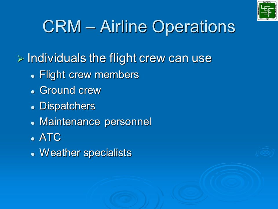 CRM – Airline Operations  Individuals the flight crew can use Flight crew members Flight crew members Ground crew Ground crew Dispatchers Dispatchers