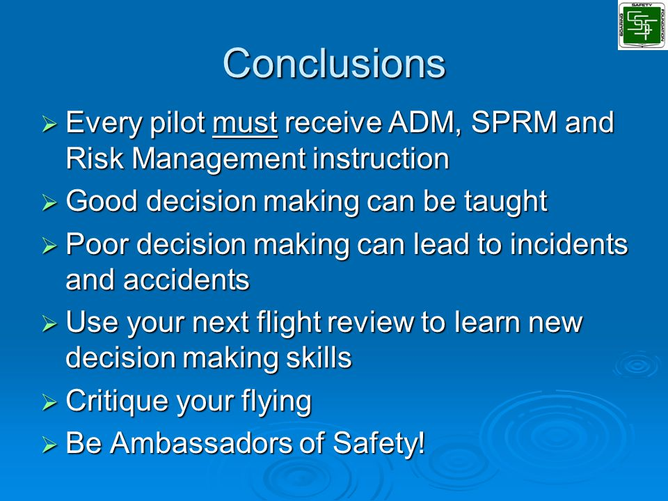 Conclusions  Every pilot must receive ADM, SPRM and Risk Management instruction  Good decision making can be taught  Poor decision making can lead to incidents and accidents  Use your next flight review to learn new decision making skills  Critique your flying  Be Ambassadors of Safety!