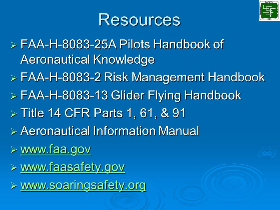 Resources  FAA-H-8083-25A Pilots Handbook of Aeronautical Knowledge  FAA-H-8083-2 Risk Management Handbook  FAA-H-8083-13 Glider Flying Handbook  Title 14 CFR Parts 1, 61, & 91  Aeronautical Information Manual  www.faa.gov www.faa.gov  www.faasafety.gov www.faasafety.gov  www.soaringsafety.org www.soaringsafety.org
