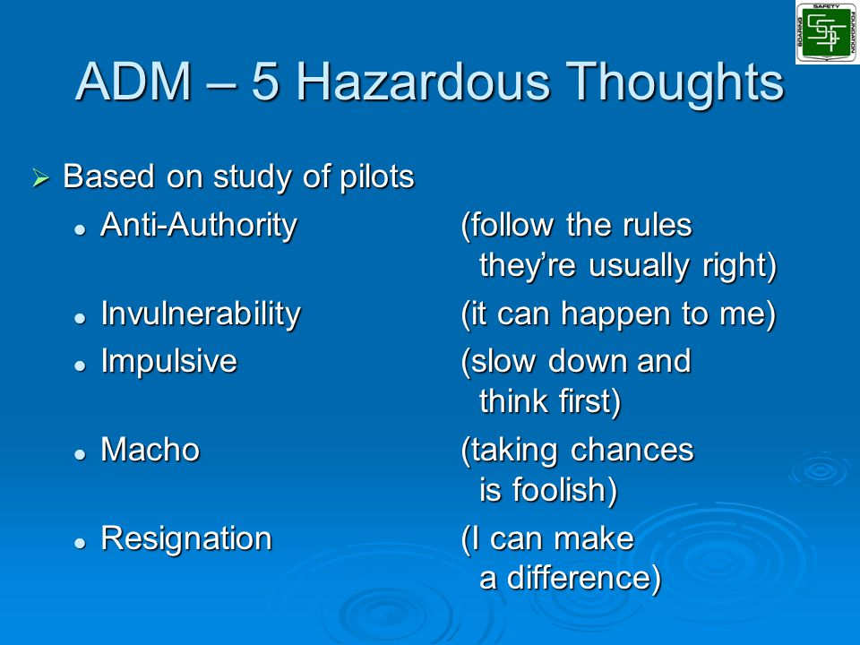 ADM – 5 Hazardous Thoughts  Based on study of pilots Anti-Authority(follow the rules they're usually right) Anti-Authority(follow the rules they're usually right) Invulnerability(it can happen to me) Invulnerability(it can happen to me) Impulsive(slow down and think first) Impulsive(slow down and think first) Macho(taking chances is foolish) Macho(taking chances is foolish) Resignation(I can make a difference) Resignation(I can make a difference)