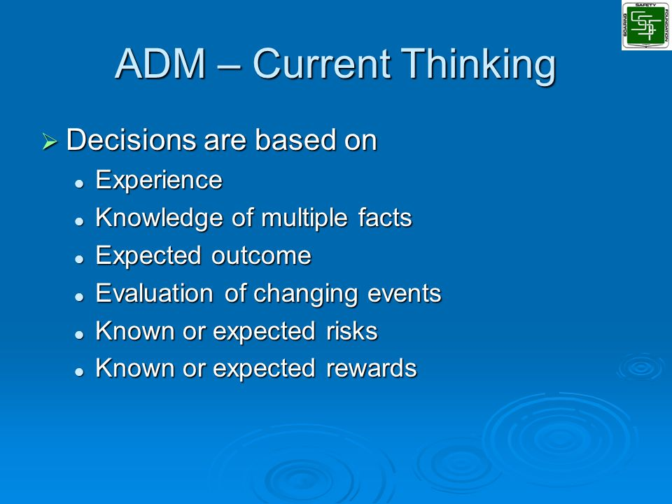 ADM – Current Thinking  Decisions are based on Experience Experience Knowledge of multiple facts Knowledge of multiple facts Expected outcome Expected outcome Evaluation of changing events Evaluation of changing events Known or expected risks Known or expected risks Known or expected rewards Known or expected rewards