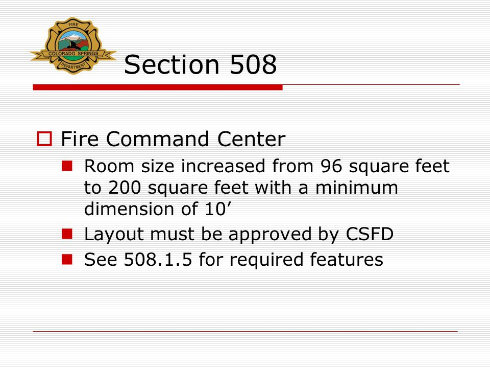 Section 508  Fire Command Center Room size increased from 96 square feet to 200 square feet with a minimum dimension of 10' Layout must be approved b
