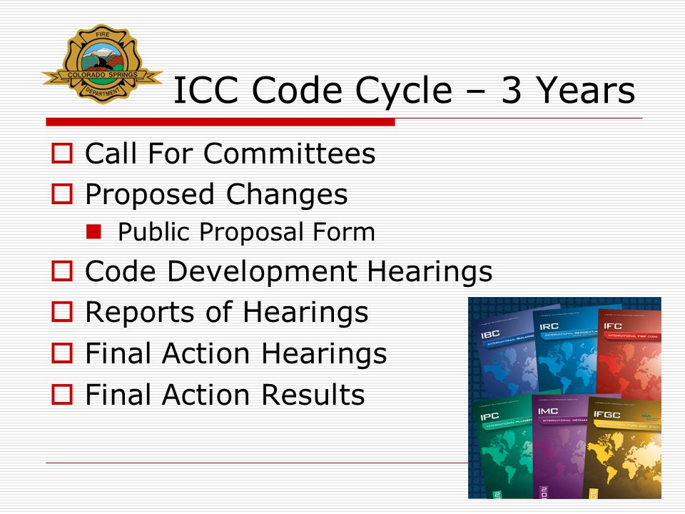 ICC Code Cycle – 3 Years  Call For Committees  Proposed Changes Public Proposal Form  Code Development Hearings  Reports of Hearings  Final Actio