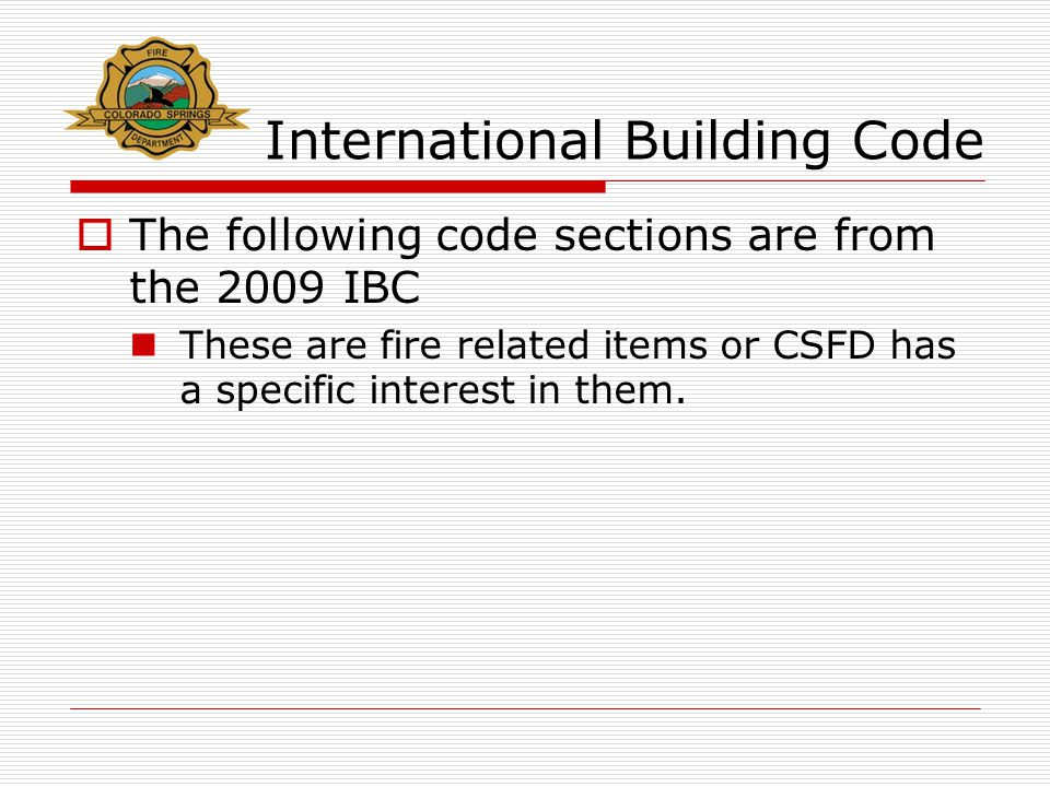 International Building Code  The following code sections are from the 2009 IBC These are fire related items or CSFD has a specific interest in them.