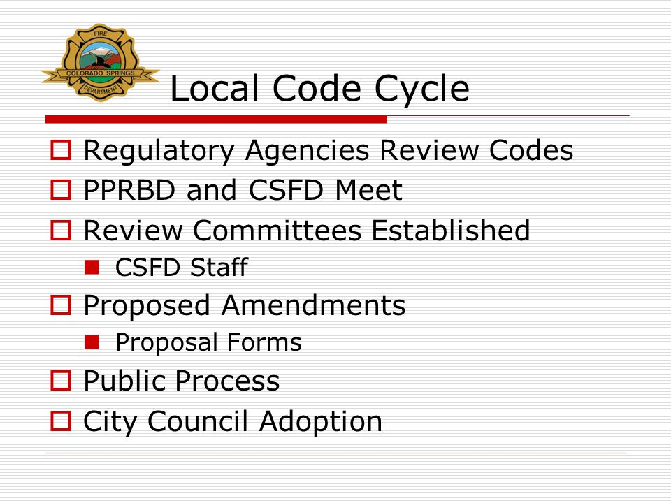 Local Code Cycle  Regulatory Agencies Review Codes  PPRBD and CSFD Meet  Review Committees Established CSFD Staff  Proposed Amendments Proposal Forms  Public Process  City Council Adoption