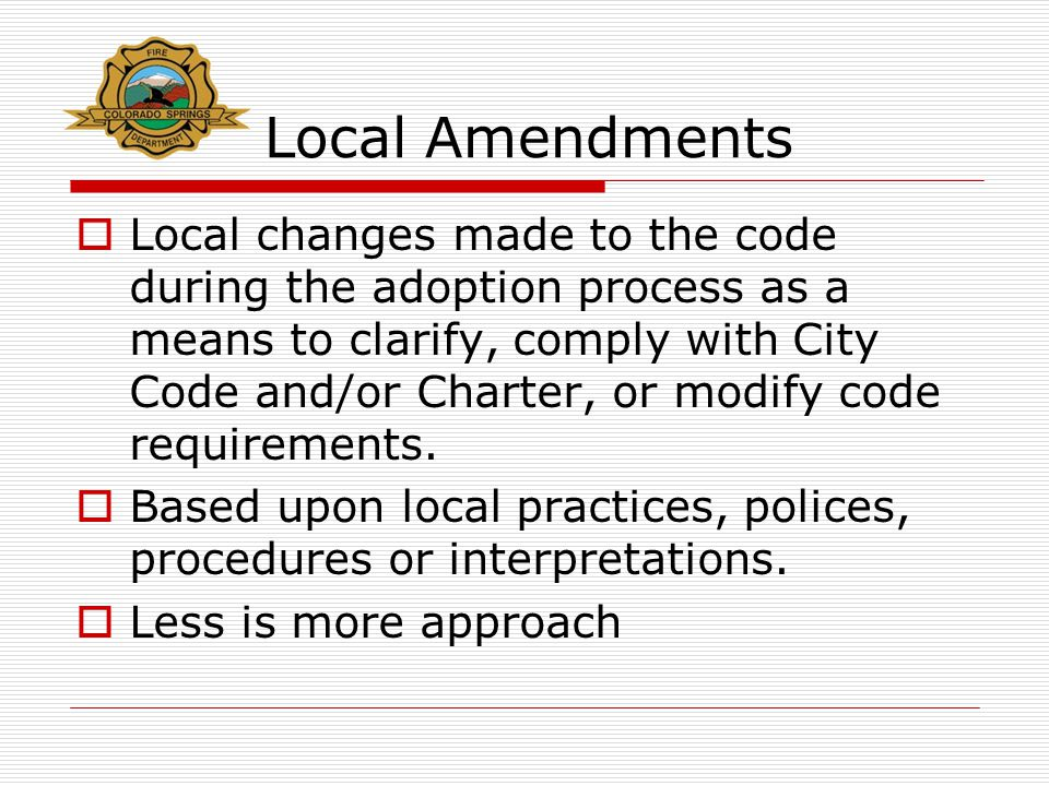 Local Amendments  Local changes made to the code during the adoption process as a means to clarify, comply with City Code and/or Charter, or modify c