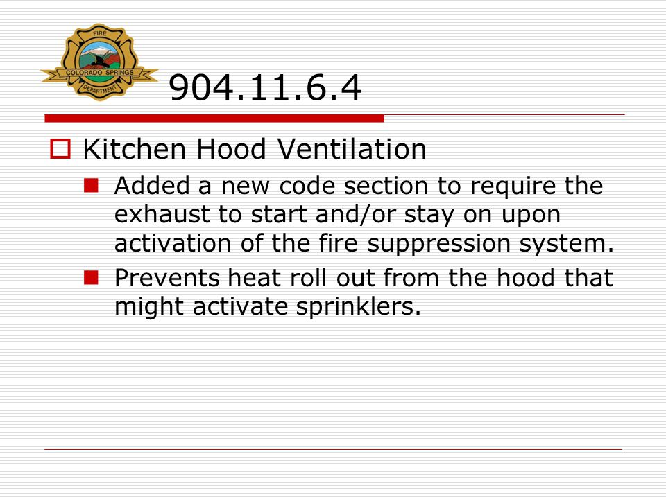 904.11.6.4  Kitchen Hood Ventilation Added a new code section to require the exhaust to start and/or stay on upon activation of the fire suppression