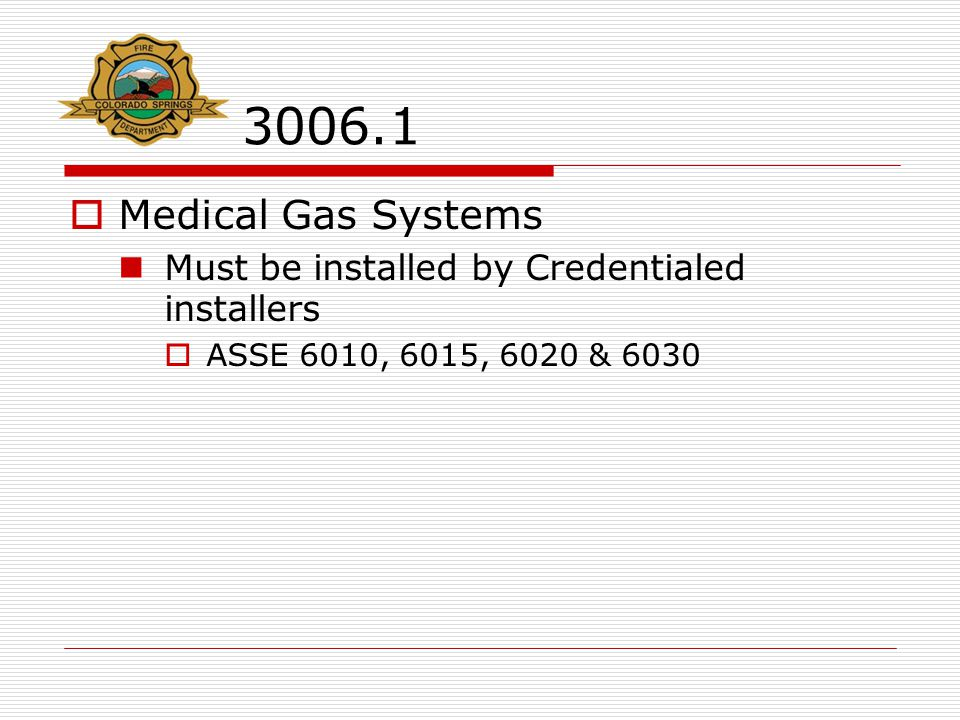 3006.1  Medical Gas Systems Must be installed by Credentialed installers  ASSE 6010, 6015, 6020 & 6030