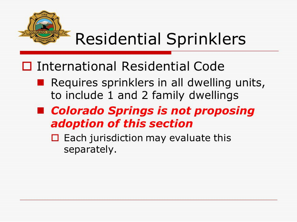 Residential Sprinklers  International Residential Code Requires sprinklers in all dwelling units, to include 1 and 2 family dwellings Colorado Spring