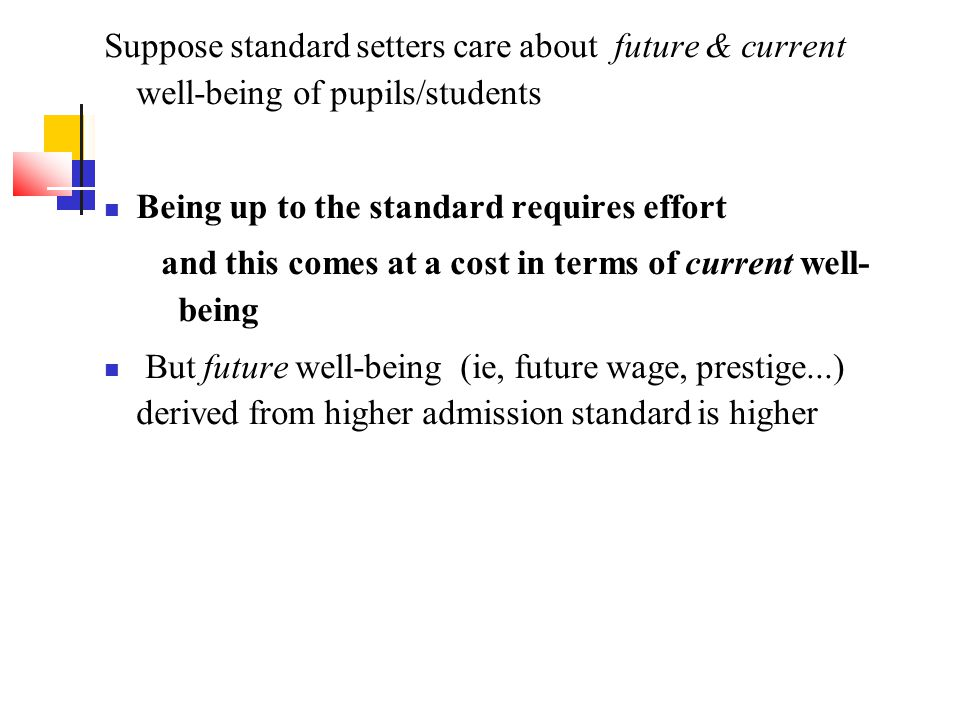 Suppose standard setters care about future & current well-being of pupils/students Being up to the standard requires effort and this comes at a cost in terms of current well- being But future well-being (ie, future wage, prestige...) derived from higher admission standard is higher