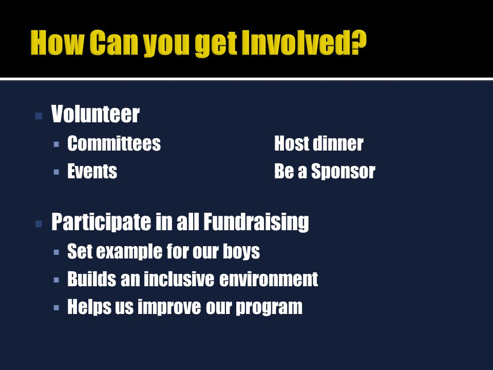  Volunteer  CommitteesHost dinner  EventsBe a Sponsor  Participate in all Fundraising  Set example for our boys  Builds an inclusive environment  Helps us improve our program