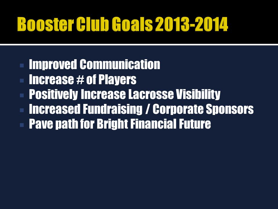  Improved Communication  Increase # of Players  Positively Increase Lacrosse Visibility  Increased Fundraising / Corporate Sponsors  Pave path for Bright Financial Future