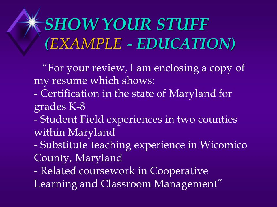 "SHOW YOUR STUFF ( EXAMPLE - EDUCATION). ""For your review, I am enclosing a copy of my resume which shows: - Certification in the state of Maryland for"