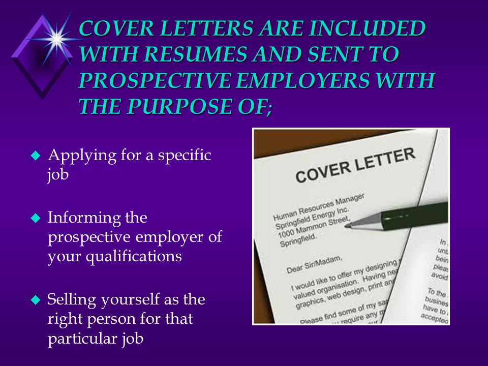 COVER LETTERS ARE INCLUDED WITH RESUMES AND SENT TO PROSPECTIVE EMPLOYERS WITH THE PURPOSE OF ; u Applying for a specific job.