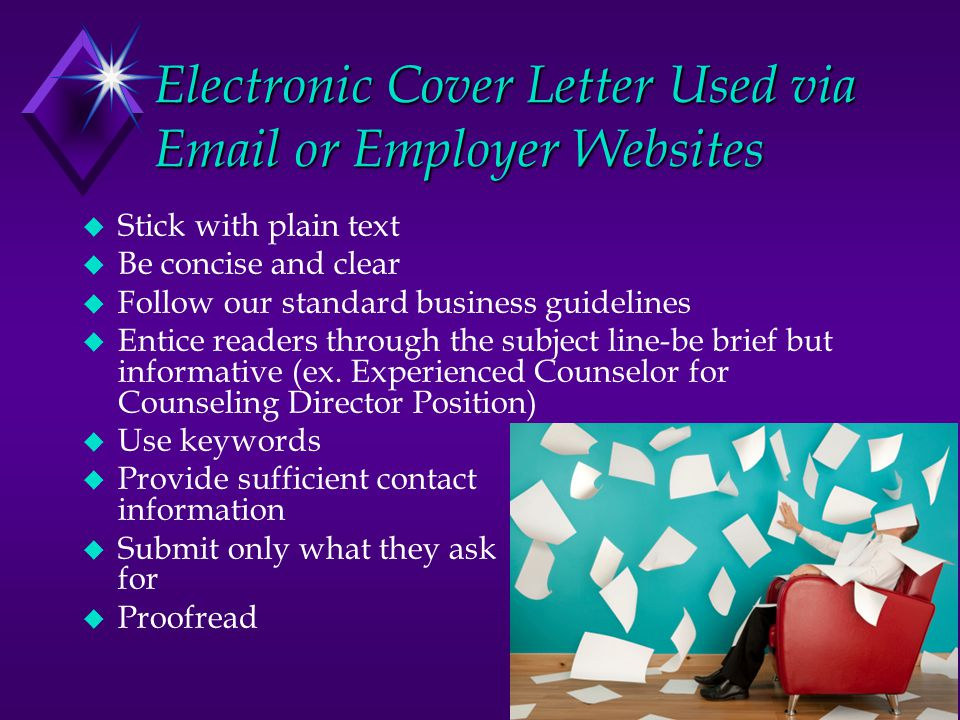 Electronic Cover Letter Used via Email or Employer Websites u Stick with plain text u Be concise and clear u Follow our standard business guidelines u