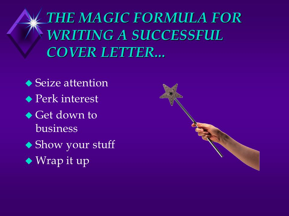 THE MAGIC FORMULA FOR WRITING A SUCCESSFUL COVER LETTER... u Seize attention u Perk interest u Get down to business u Show your stuff u Wrap it up