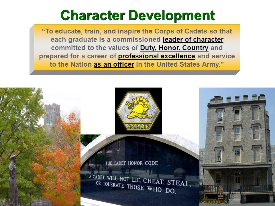To educate, train, and inspire the Corps of Cadets so that each graduate is a commissioned leader of character committed to the values of Duty, Honor, Country and prepared for a career of professional excellence and service to the Nation as an officer in the United States Army. Character Development
